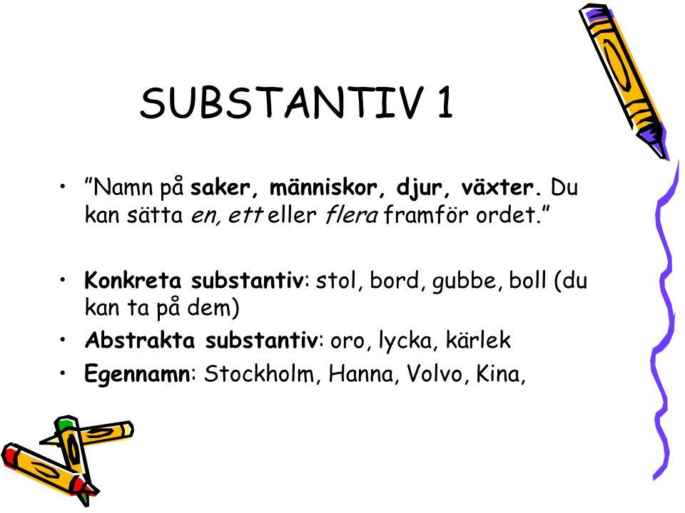 SUBSTANTIV 1 • Namn på saker, människor, djur, växter.