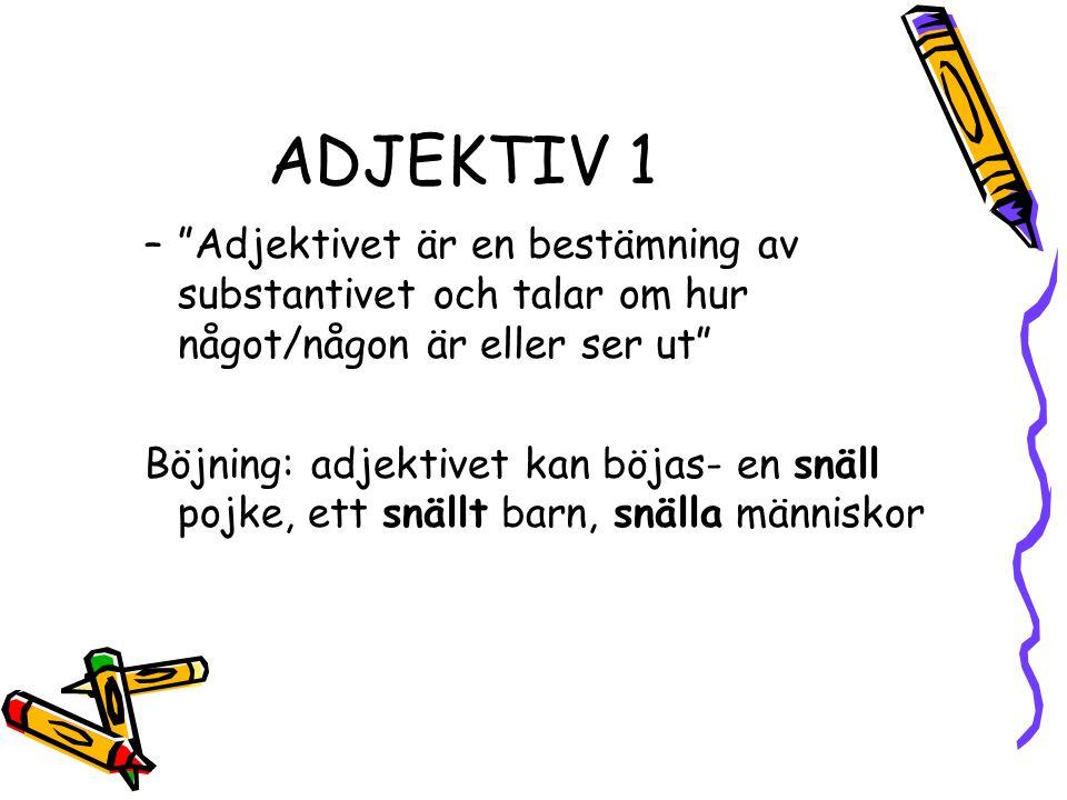ADJEKTIV 1 – Adjektivet är en bestämning av substantivet och talar om hur något/någon är eller ser ut Böjning: adjektivet kan böjas- en snäll pojke, ett snällt barn, snälla människor