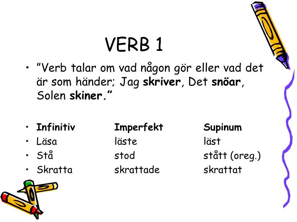 VERB 1 • Verb talar om vad någon gör eller vad det är som händer; Jag skriver, Det snöar, Solen skiner. •InfinitivImperfektSupinum •Läsalästeläst •Ståstodstått (oreg.) •Skrattaskrattadeskrattat