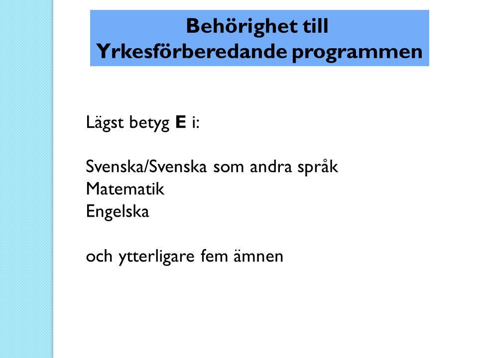 Lägst betyg E i: Svenska/Svenska som andra språk Matematik Engelska och ytterligare fem ämnen Behörighet till Yrkesförberedande programmen