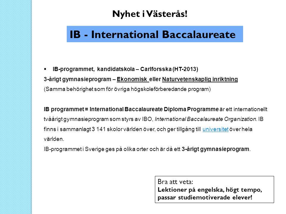 IB - International Baccalaureate Nyhet i Västerås!  IB-programmet, kandidatskola – Carlforsska (HT-2013) 3-årigt gymnasieprogram – Ekonomisk eller Na