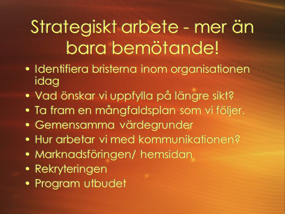 Strategiskt arbete - mer än bara bemötande! •Identifiera bristerna inom organisationen idag •Vad önskar vi uppfylla på längre sikt? •Ta fram en mångfa