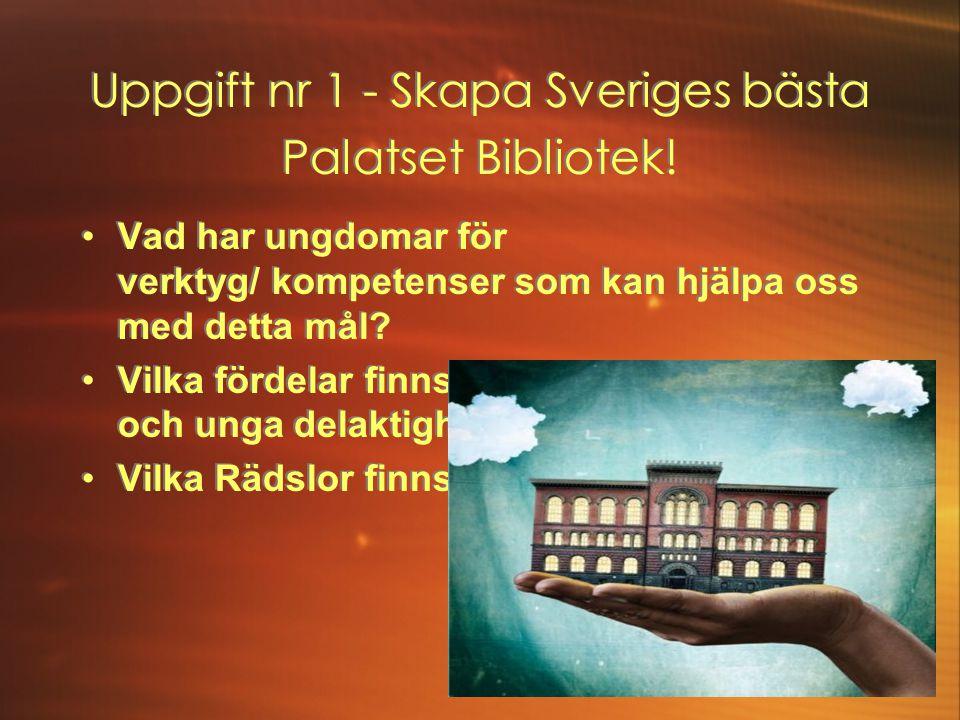 Uppgift nr 1 - Skapa Sveriges bästa Palatset Bibliotek! •Vad har ungdomar för verktyg/ kompetenser som kan hjälpa oss med detta mål? •Vilka fördelar f
