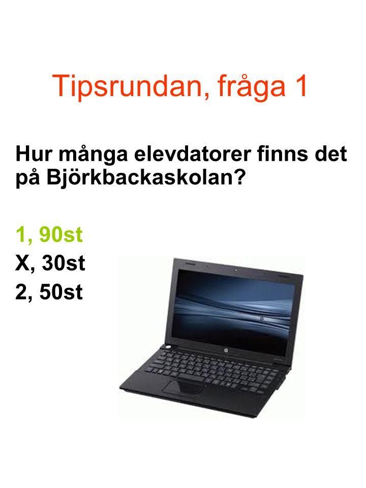 Tipsrundan, fråga 1 Hur många elevdatorer finns det på Björkbackaskolan? 1, 90st X, 30st 2, 50st