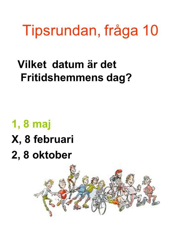 Tipsrundan, fråga 10 Vilket datum är det Fritidshemmens dag? 1, 8 maj X, 8 februari 2, 8 oktober