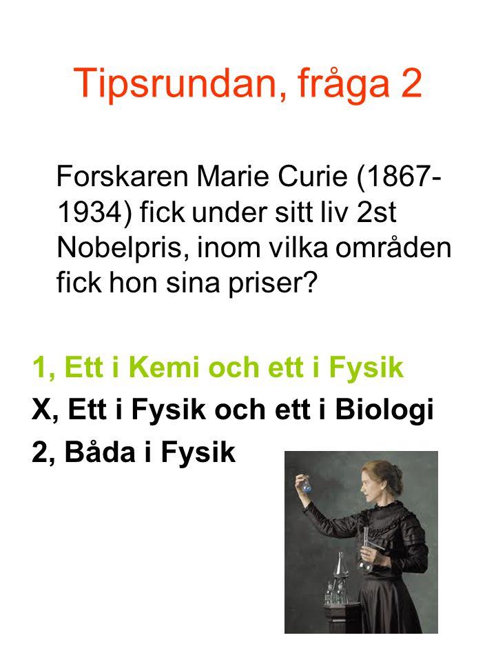 Tipsrundan, fråga 2 Forskaren Marie Curie (1867- 1934) fick under sitt liv 2st Nobelpris, inom vilka områden fick hon sina priser.