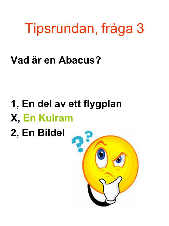 Tipsrundan, fråga 3 Vad är en Abacus? 1, En del av ett flygplan X, En Kulram 2, En Bildel