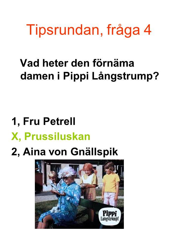 Tipsrundan, fråga 4 Vad heter den förnäma damen i Pippi Långstrump.
