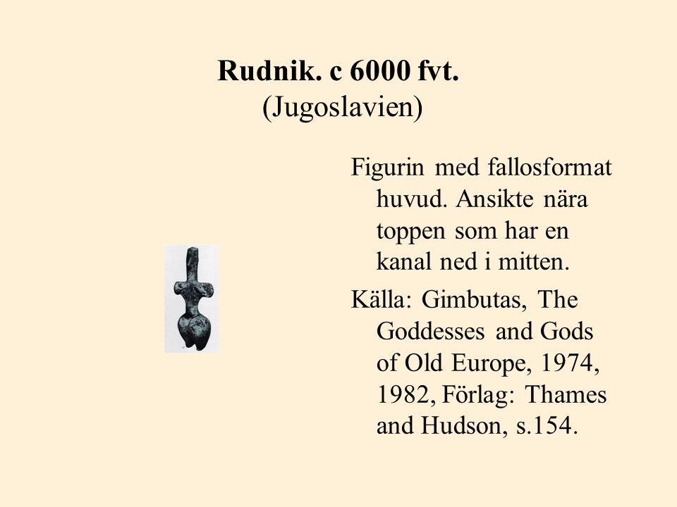 Rudnik. c 6000 fvt. (Jugoslavien) Figurin med fallosformat huvud. Ansikte nära toppen som har en kanal ned i mitten. Källa: Gimbutas, The Goddesses an