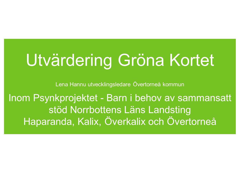 Utvärdering Gröna Kortet Lena Hannu utvecklingsledare Övertorneå kommun Inom Psynkprojektet - Barn i behov av sammansatt stöd Norrbottens Läns Landsti