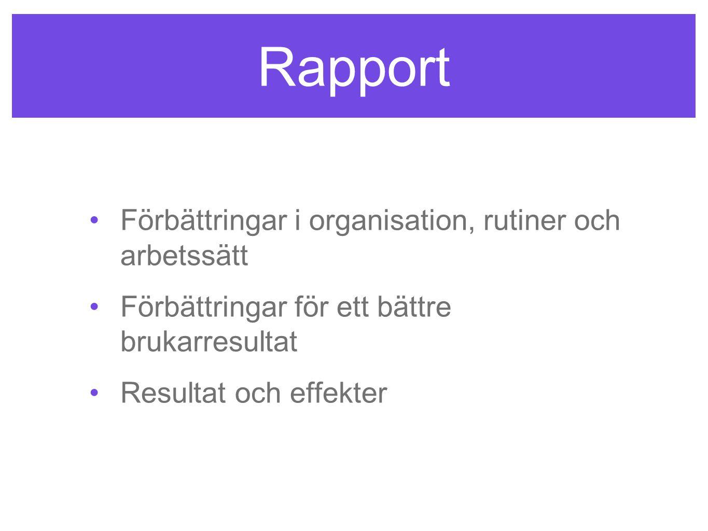 Rapport •Förbättringar i organisation, rutiner och arbetssätt •Förbättringar för ett bättre brukarresultat •Resultat och effekter