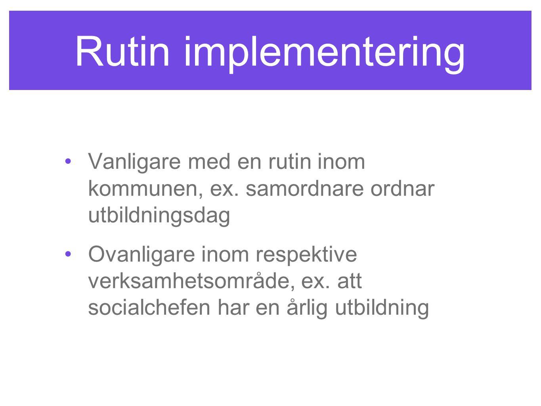 Rutin implementering •Vanligare med en rutin inom kommunen, ex. samordnare ordnar utbildningsdag •Ovanligare inom respektive verksamhetsområde, ex. at