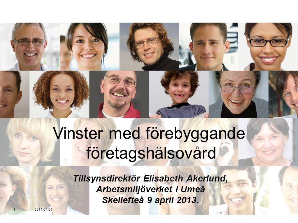 Vinster med förebyggande företagshälsovård Tillsynsdirektör Elisabeth Åkerlund, Arbetsmiljöverket i Umeå Skellefteå 9 april 2013. 2014-07-01 1