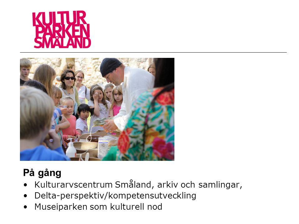 På gång •Kulturarvscentrum Småland, arkiv och samlingar, •Delta-perspektiv/kompetensutveckling •Museiparken som kulturell nod