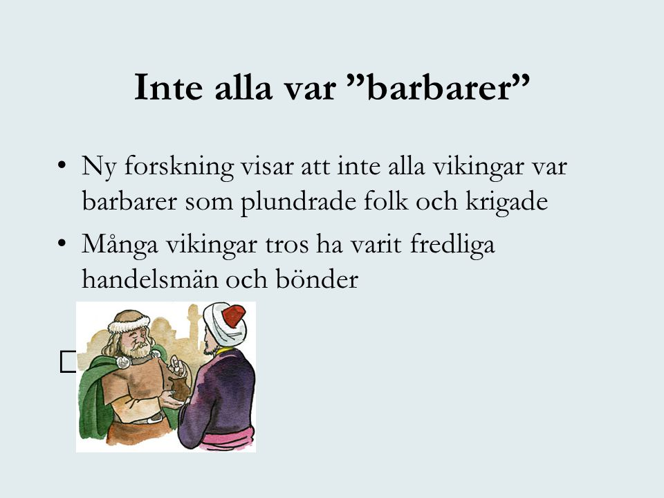 """Inte alla var """"barbarer"""" •Ny forskning visar att inte alla vikingar var barbarer som plundrade folk och krigade •Många vikingar tros ha varit fredliga"""