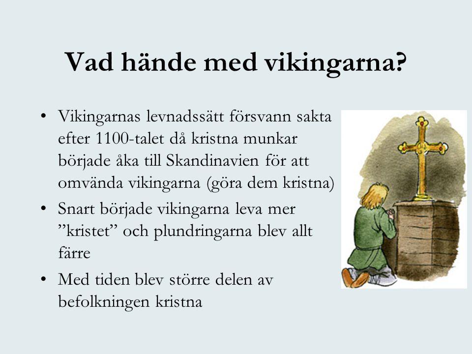 Vad hände med vikingarna? •Vikingarnas levnadssätt försvann sakta efter 1100-talet då kristna munkar började åka till Skandinavien för att omvända vik