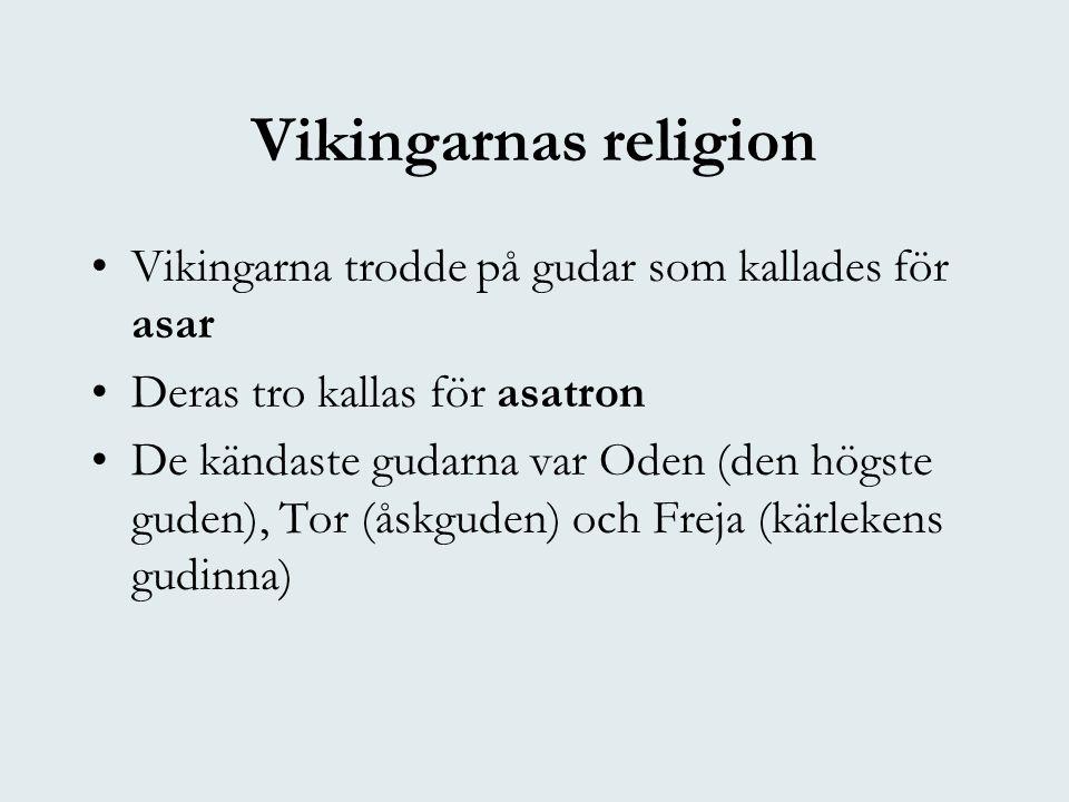 Vikingarnas religion •Vikingarna trodde på gudar som kallades för asar •Deras tro kallas för asatron •De kändaste gudarna var Oden (den högste guden), Tor (åskguden) och Freja (kärlekens gudinna)