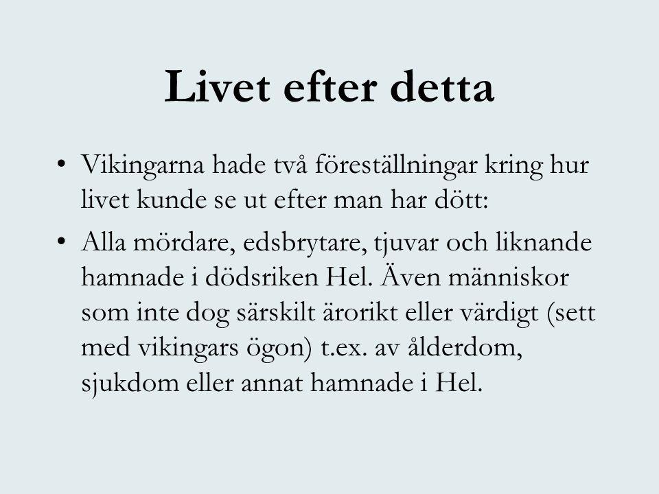 Livet efter detta •Vikingarna hade två föreställningar kring hur livet kunde se ut efter man har dött: •Alla mördare, edsbrytare, tjuvar och liknande hamnade i dödsriken Hel.