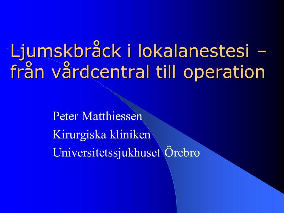 Ljumskbråck i lokalanestesi – från vårdcentral till operation Peter Matthiessen Kirurgiska kliniken Universitetssjukhuset Örebro