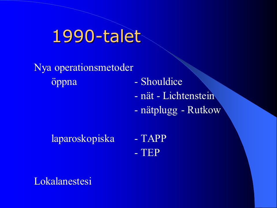 1990-talet Nya operationsmetoder öppna - Shouldice - nät - Lichtenstein - nätplugg - Rutkow laparoskopiska- TAPP - TEP Lokalanestesi