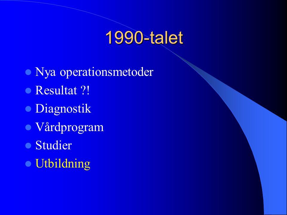 1990-talet  Nya operationsmetoder  Resultat ?!  Diagnostik  Vårdprogram  Studier  Utbildning