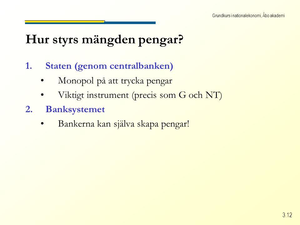 Grundkurs i nationalekonomi, Åbo akademi 3.12 Hur styrs mängden pengar? 1.Staten (genom centralbanken) •Monopol på att trycka pengar •Viktigt instrume
