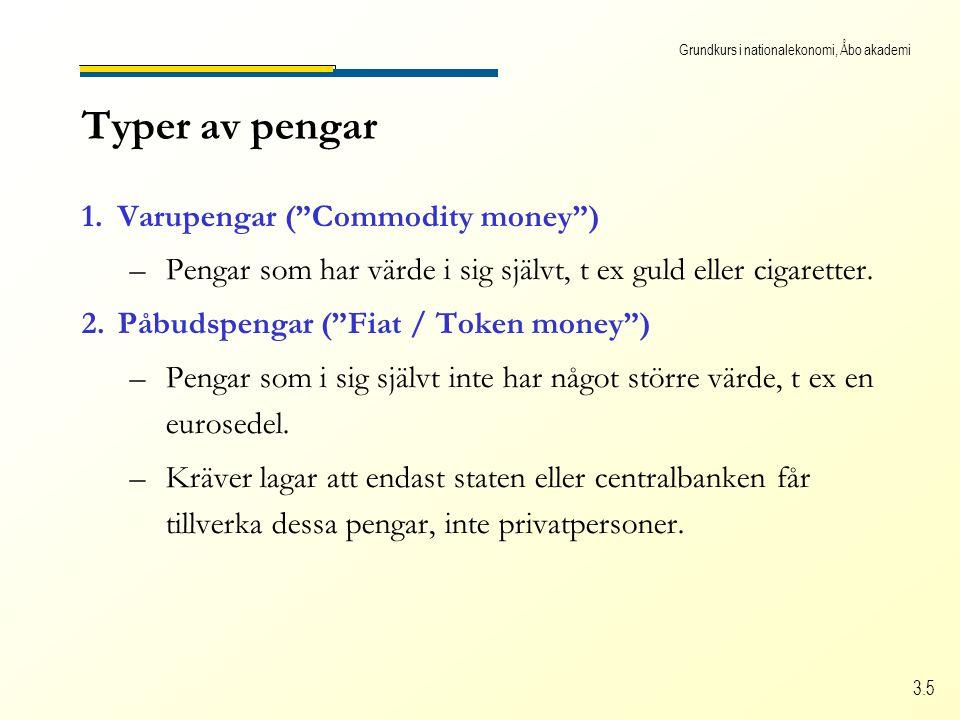 """Grundkurs i nationalekonomi, Åbo akademi 3.5 Typer av pengar 1.Varupengar (""""Commodity money"""") –Pengar som har värde i sig självt, t ex guld eller ciga"""