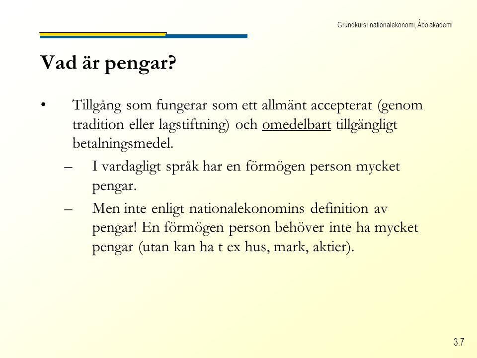 Grundkurs i nationalekonomi, Åbo akademi 3.7 Vad är pengar? •Tillgång som fungerar som ett allmänt accepterat (genom tradition eller lagstiftning) och