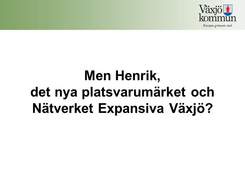 Men Henrik, det nya platsvarumärket och Nätverket Expansiva Växjö?