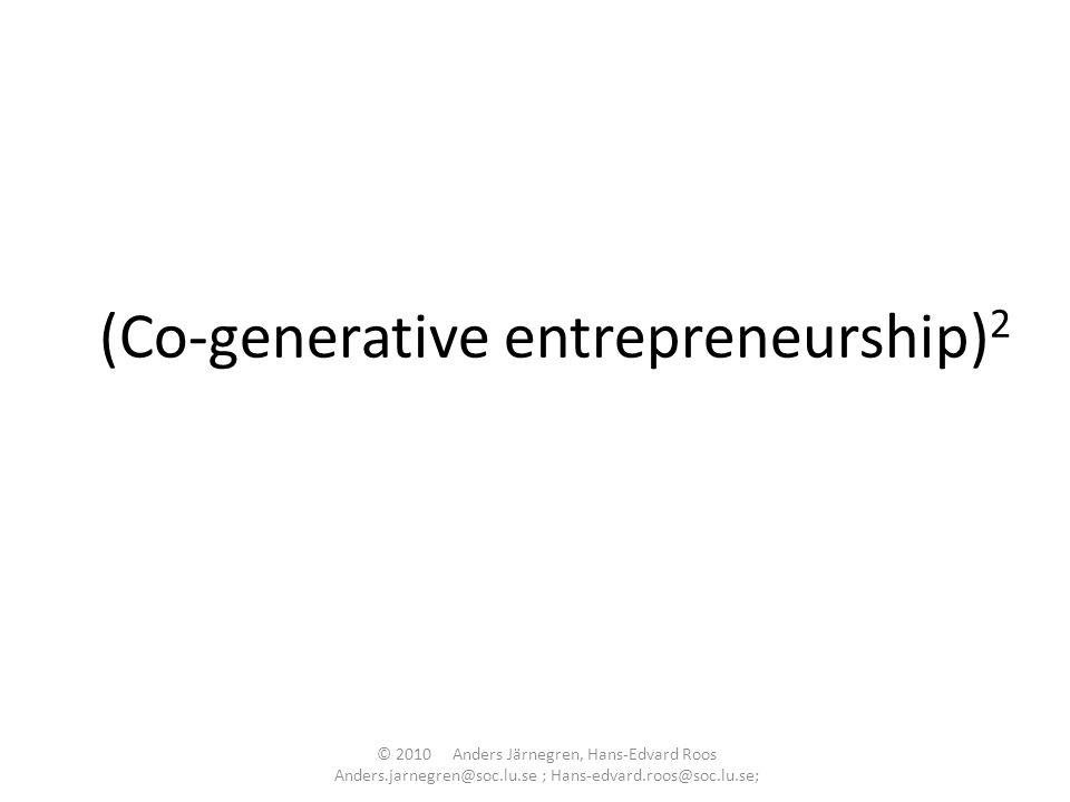 (Co-generative entrepreneurship) 2 © 2010 Anders Järnegren, Hans-Edvard Roos Anders.jarnegren@soc.lu.se ; Hans-edvard.roos@soc.lu.se;