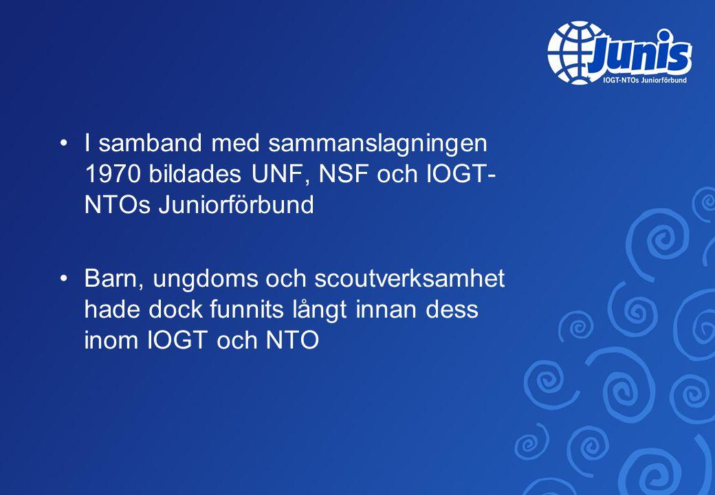 •I samband med sammanslagningen 1970 bildades UNF, NSF och IOGT- NTOs Juniorförbund •Barn, ungdoms och scoutverksamhet hade dock funnits långt innan dess inom IOGT och NTO
