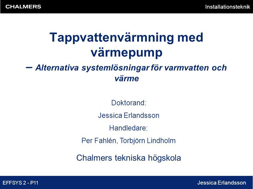 Installationsteknik EFFSYS 2 - P11 Jessica Erlandsson Doktorand: Jessica Erlandsson Handledare: Per Fahlén, Torbjörn Lindholm Chalmers tekniska högsko