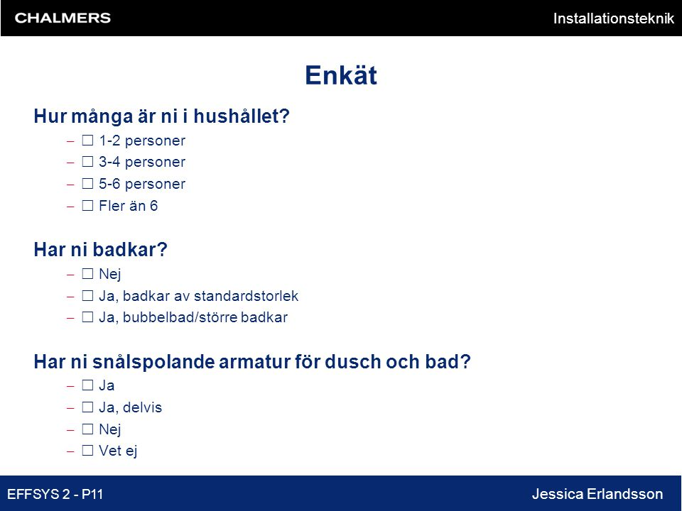 Installationsteknik EFFSYS 2 - P11 Jessica Erlandsson Enkät Hur många är ni i hushållet? –  1-2 personer –  3-4 personer –  5-6 personer –  Fler ä