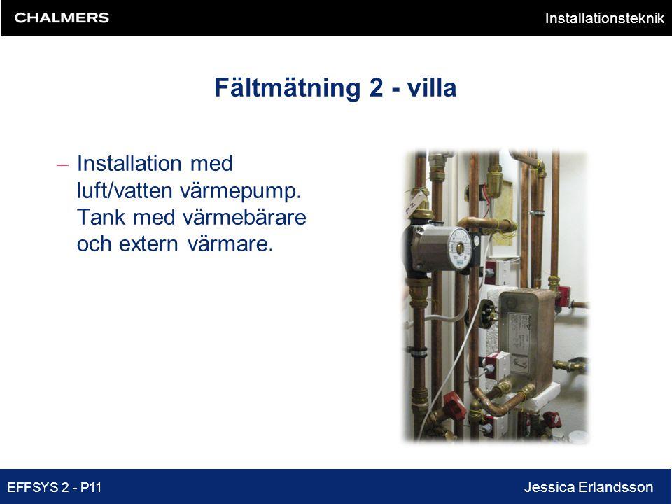 Installationsteknik EFFSYS 2 - P11 Jessica Erlandsson Fältmätning 2 - villa – Installation med luft/vatten värmepump. Tank med värmebärare och extern