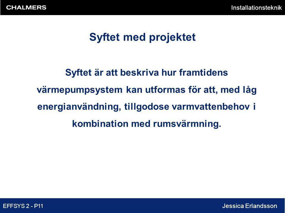 Installationsteknik EFFSYS 2 - P11 Jessica Erlandsson Syftet med projektet Syftet är att beskriva hur framtidens värmepumpsystem kan utformas för att,