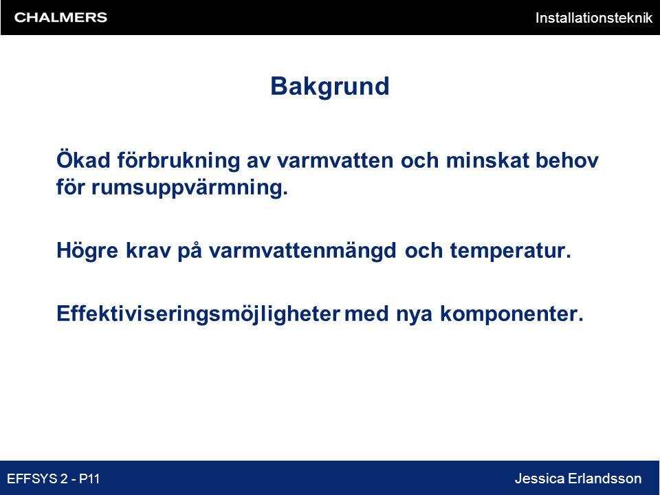 Installationsteknik EFFSYS 2 - P11 Jessica Erlandsson Bakgrund Ökad förbrukning av varmvatten och minskat behov för rumsuppvärmning. Högre krav på var