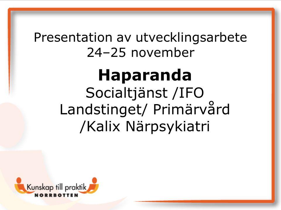 Haparanda Socialtjänst /IFO Landstinget/ Primärvård /Kalix Närpsykiatri Presentation av utvecklingsarbete 24–25 november