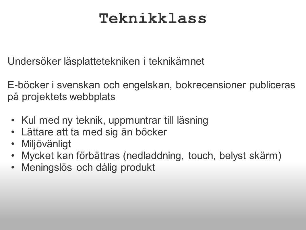 Teknikklass Undersöker läsplattetekniken i teknikämnet E-böcker i svenskan och engelskan, bokrecensioner publiceras på projektets webbplats •Kul med ny teknik, uppmuntrar till läsning •Lättare att ta med sig än böcker •Miljövänligt •Mycket kan förbättras (nedladdning, touch, belyst skärm) •Meningslös och dålig produkt