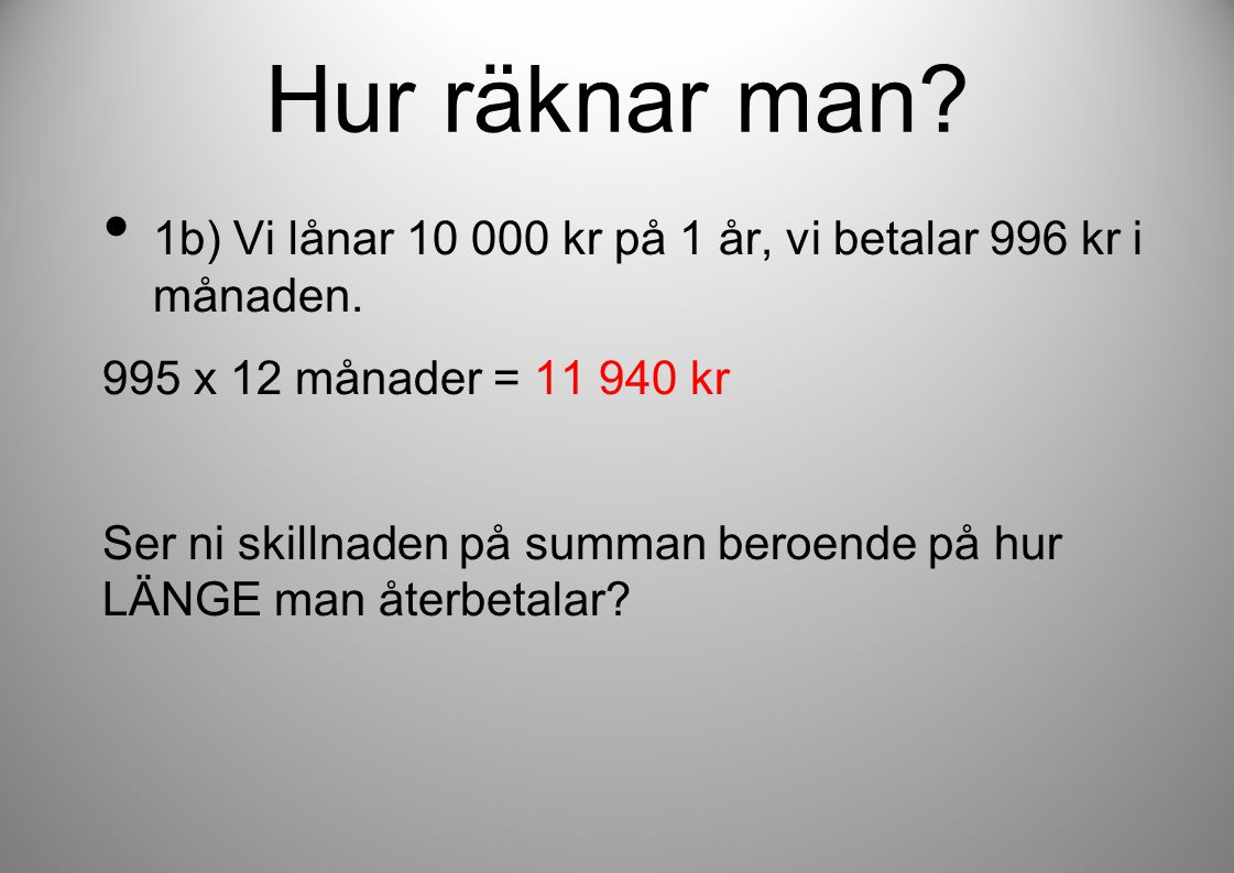 Hur räknar man? • 1b) Vi lånar 10 000 kr på 1 år, vi betalar 996 kr i månaden. 995 x 12 månader = 11 940 kr Ser ni skillnaden på summan beroende på hu