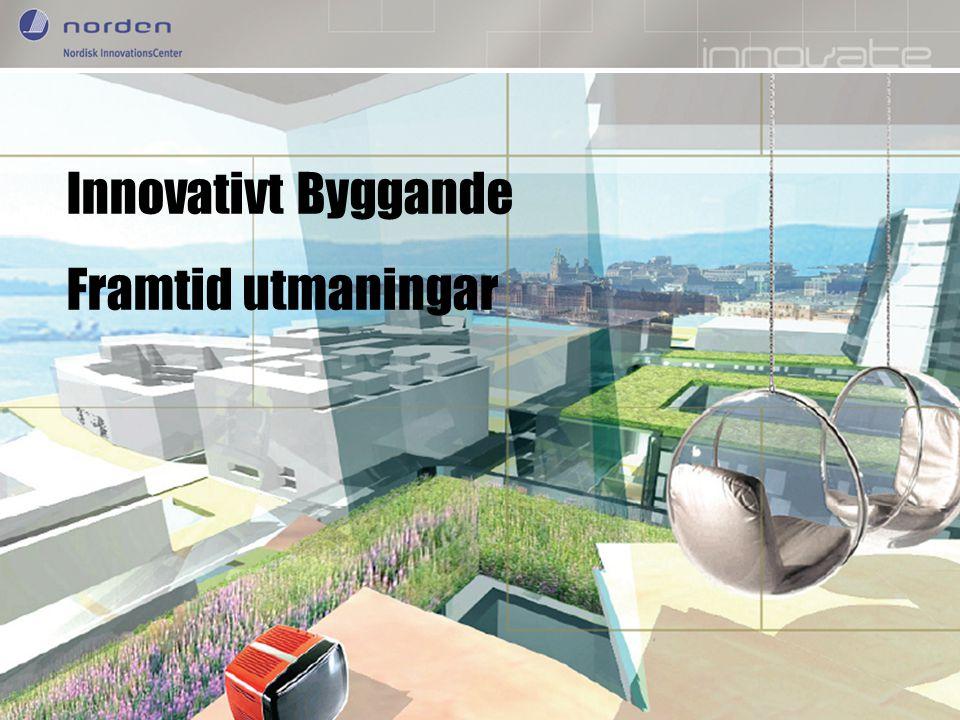 Nordic Innovation Centre Enhancing Nordic innovation capabilities Innovativt Byggande Framtid utmaningar