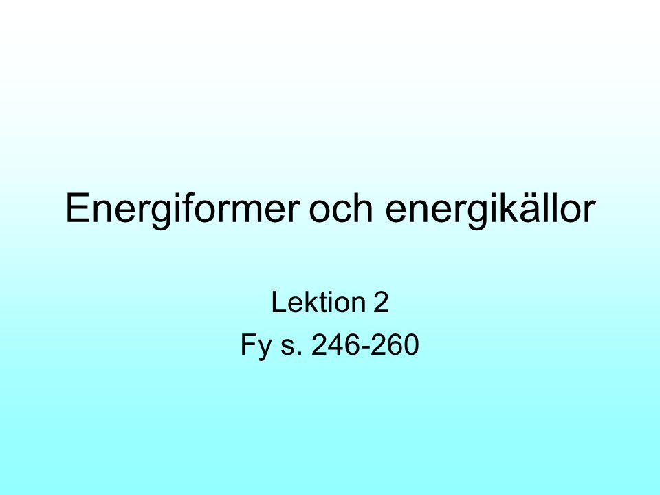 Energiformer Elektrisk energi – när en spänning uppstår Mekanisk energi – läges- och rörelsenergi Värmeenergi –rörelseenergi från atomer Strålningsenergi – ljus från kortvågig röntgen och ultraviolett till långvågig infrarött.