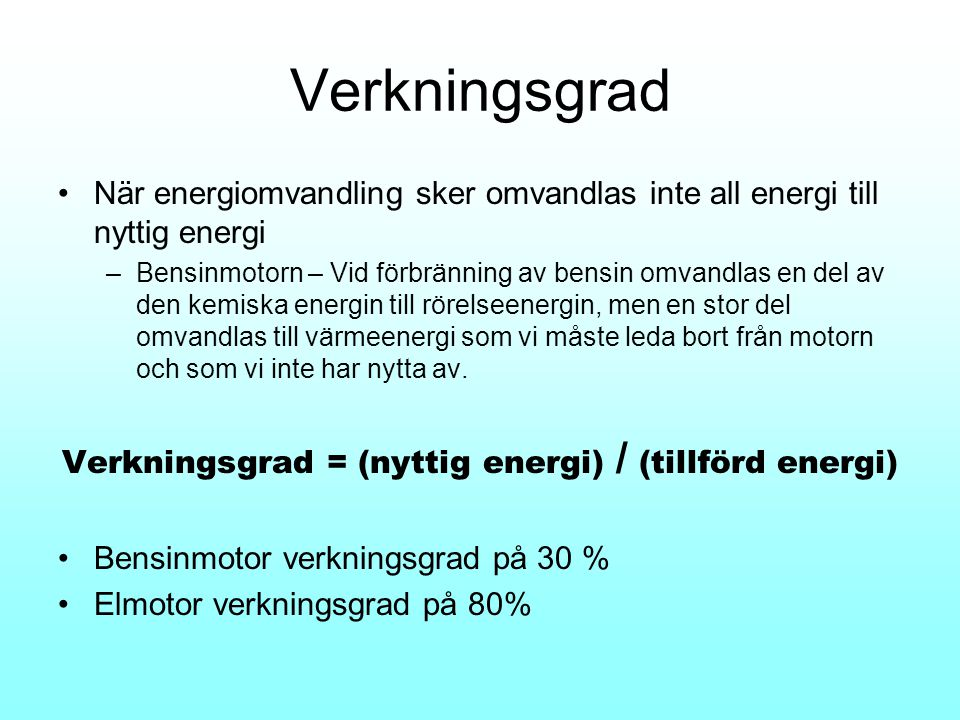 Verkningsgrad •När energiomvandling sker omvandlas inte all energi till nyttig energi –Bensinmotorn – Vid förbränning av bensin omvandlas en del av de