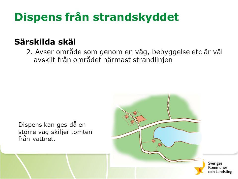 Dispens från strandskyddet Särskilda skäl 2. Avser område som genom en väg, bebyggelse etc är väl avskilt från området närmast strandlinjen Dispens ka