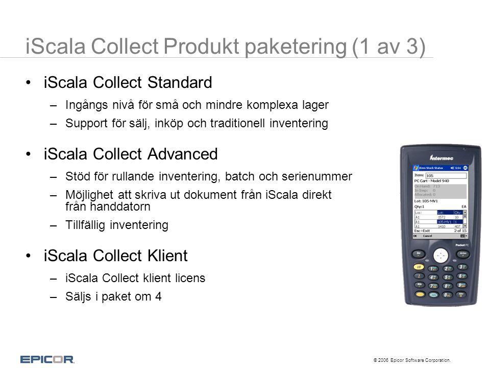 © 2006 Epicor Software Corporation. iScala Collect Produkt paketering (1 av 3) •iScala Collect Standard –Ingångs nivå för små och mindre komplexa lage
