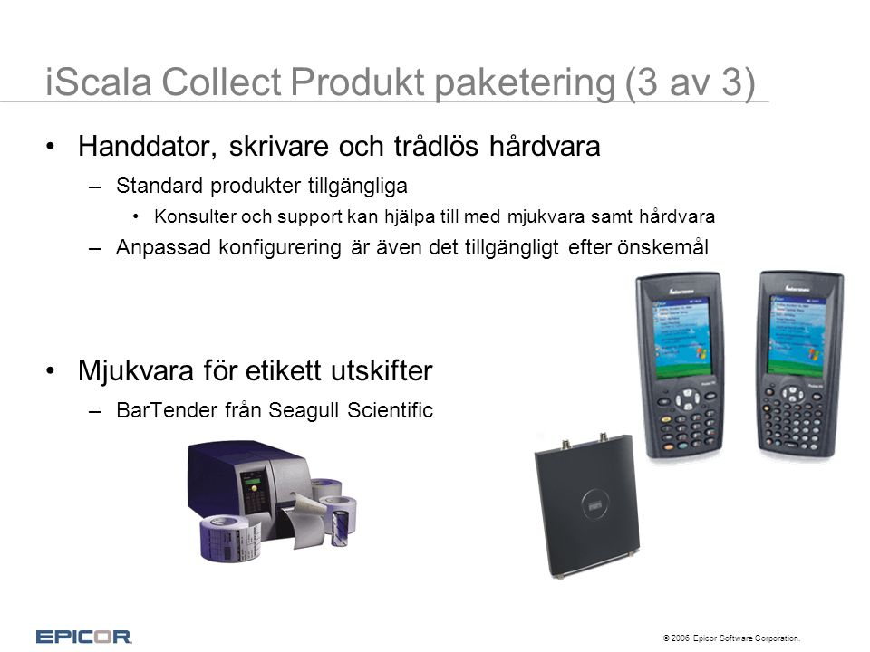 © 2006 Epicor Software Corporation. •Handdator, skrivare och trådlös hårdvara –Standard produkter tillgängliga •Konsulter och support kan hjälpa till