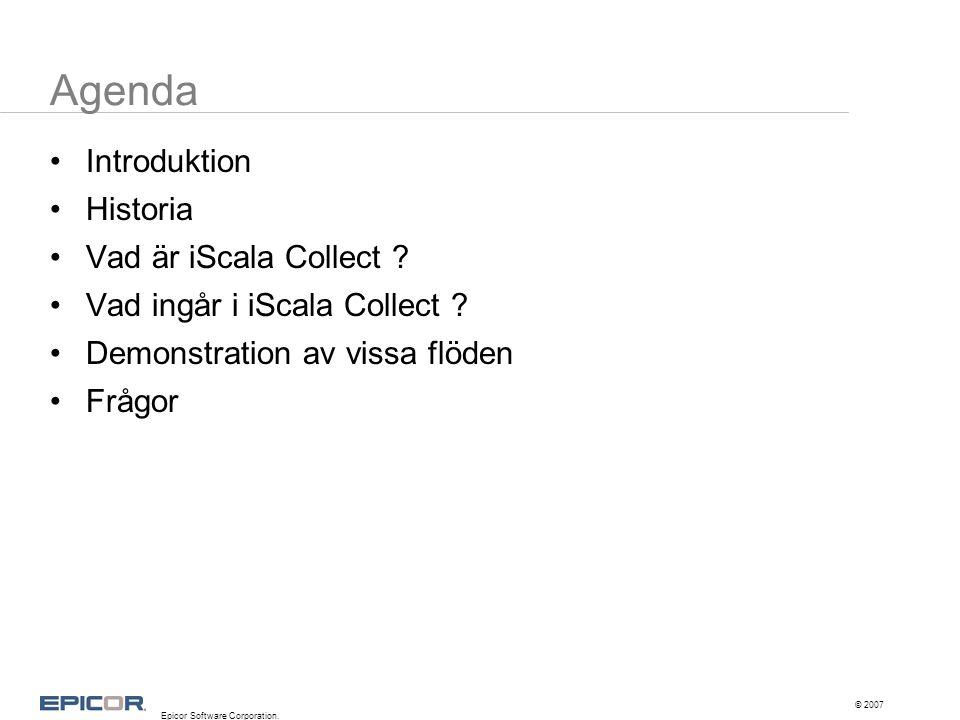 Agenda •Introduktion •Historia •Vad är iScala Collect ? •Vad ingår i iScala Collect ? •Demonstration av vissa flöden •Frågor © 2007 Epicor Software Co
