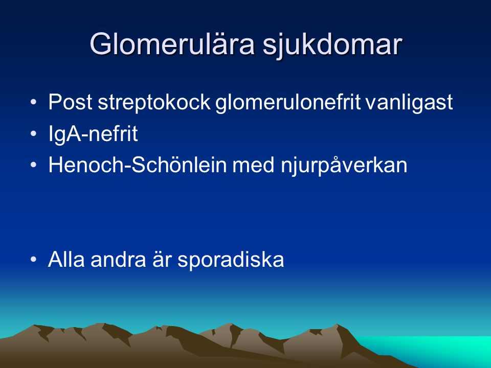Glomerulära sjukdomar •Post streptokock glomerulonefrit vanligast •IgA-nefrit •Henoch-Schönlein med njurpåverkan •Alla andra är sporadiska