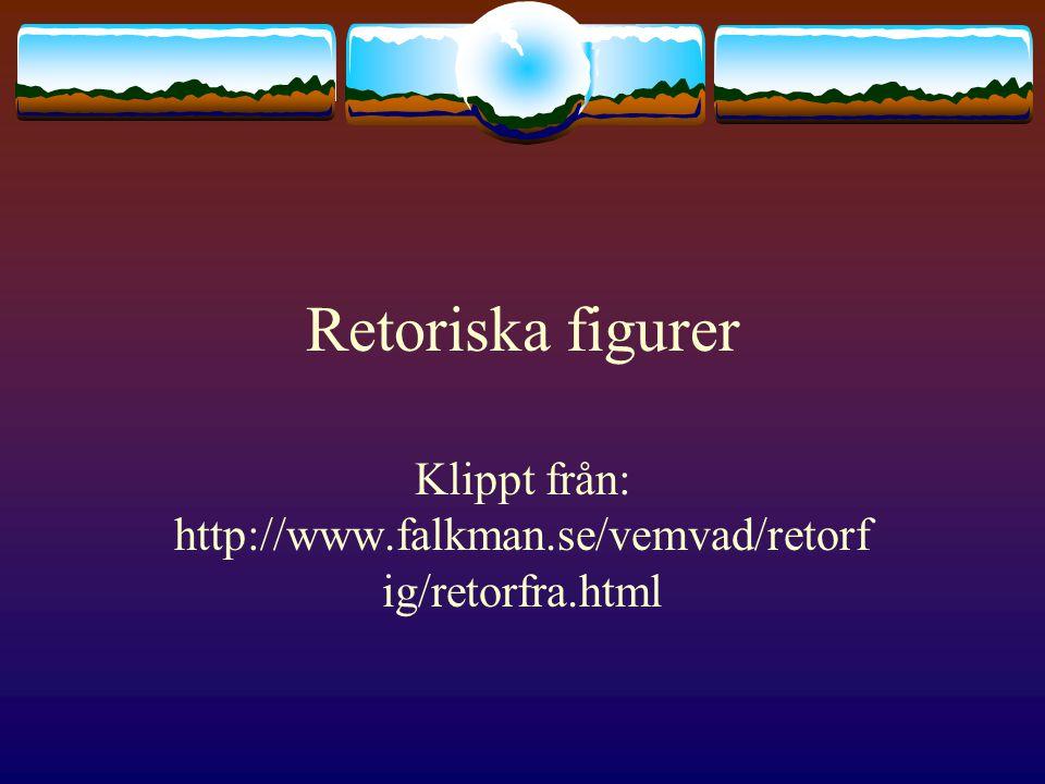 Retoriska figurer Klippt från: http://www.falkman.se/vemvad/retorf ig/retorfra.html