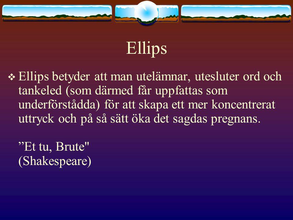 Ellips  Ellips betyder att man utelämnar, utesluter ord och tankeled (som därmed får uppfattas som underförstådda) för att skapa ett mer koncentrerat uttryck och på så sätt öka det sagdas pregnans.