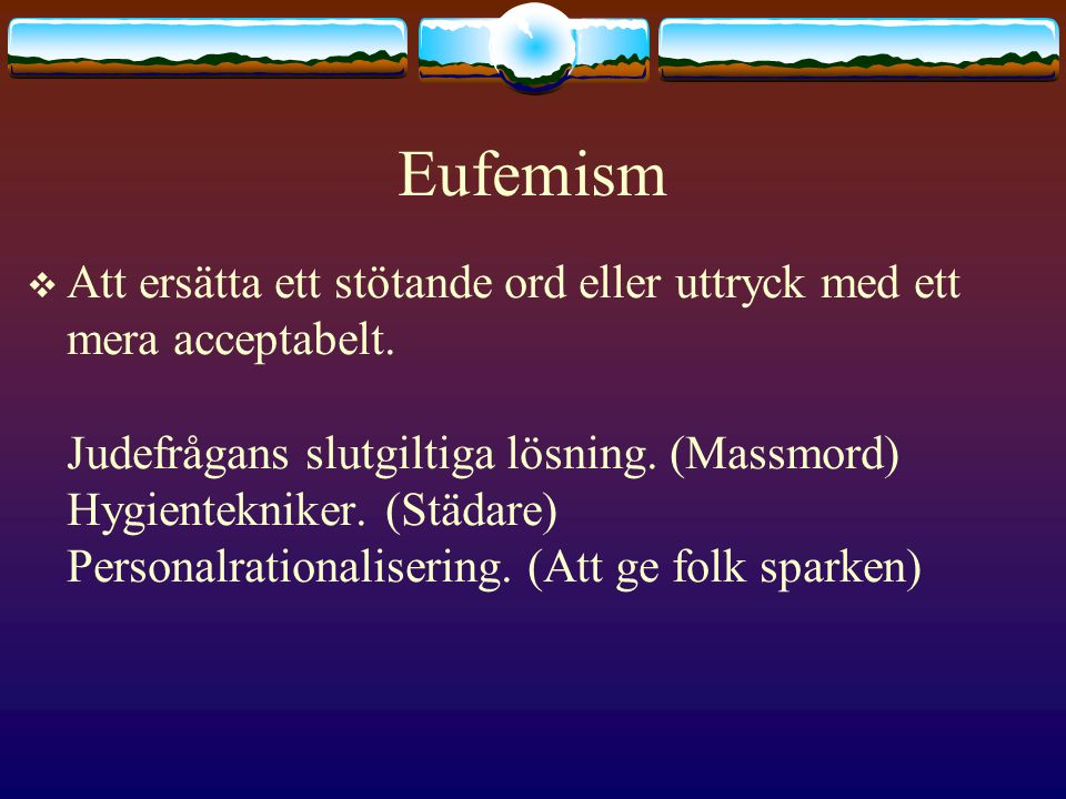 Eufemism  Att ersätta ett stötande ord eller uttryck med ett mera acceptabelt.